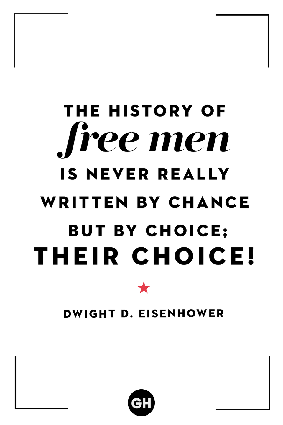 <p>The history of free men is never really written by chance but by choice; their choice!</p>