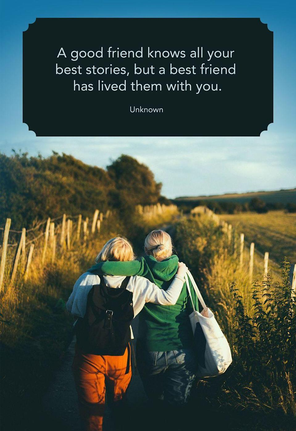 "<p>""A good friend knows all your best stories, but a best friend has lived them with you.""</p>"