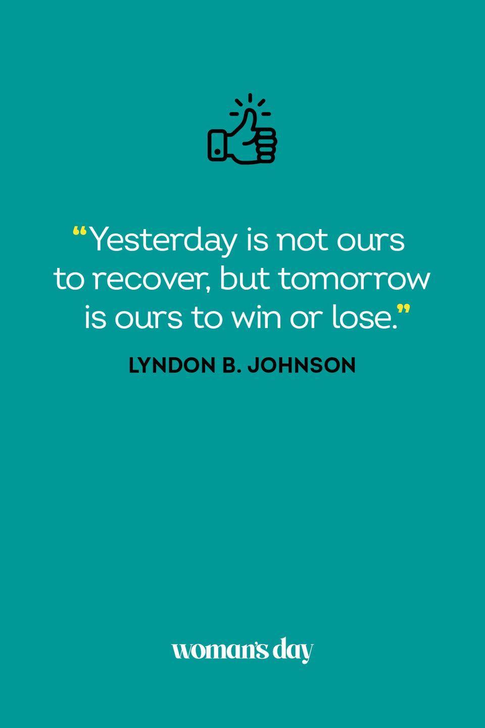 <p>Yesterday is not ours to recover, but tomorrow is ours to win or lose.</p>