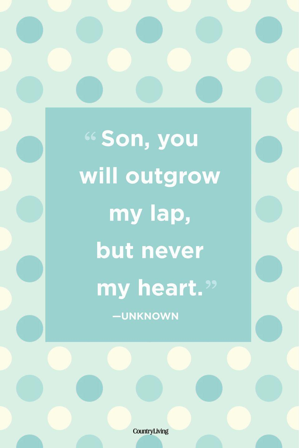 "<p>""Son, you will outgrow my lap, but never my heart.""</p>"