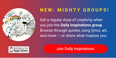 A banner promoting The Mighty's new Daily Inspirations group on The Mighty mobile app. The banner reads, Get a regular dose of creativity when you join Daily Inspirations. Browse through quotes, song lyrics, art, and more— or share what inspires you. Click to join.