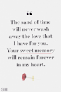 <p>The sand of time will never wash away the love that I have for you. Your sweet memory will remain forever in my heart.</p>