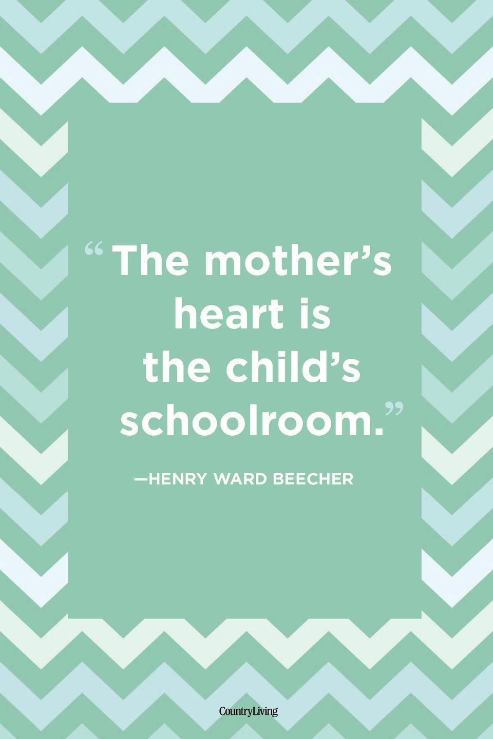 "<p>""The mother's heart is the child's schoolroom.""<br></p>"