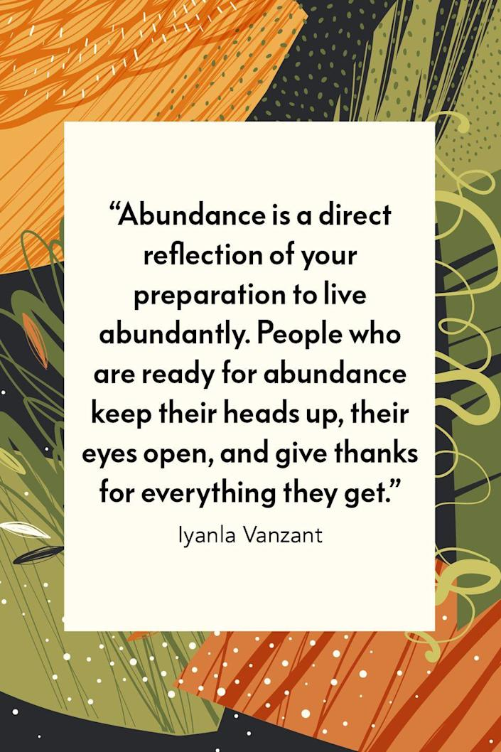 """<p>""""Abundance is a direct reflection of your preparation to live abundantly. People who are ready for abundance keep their heads up, their eyes open and give thanks for everything they get,"""" inspirational speaker, life coach and TV personality Iyanla Vanzant wrote in her book <em><a href=""""https://www.amazon.com/Acts-Faith-Daily-Meditations-People/dp/0671864165?tag=syn-yahoo-20&ascsubtag=%5Bartid%7C10072.g.28721147%5Bsrc%7Cyahoo-us"""" rel=""""nofollow noopener"""" target=""""_blank"""" data-ylk=""""slk:Acts of Faith: Meditations For People of Color"""" class=""""link rapid-noclick-resp"""">Acts of Faith: Meditations For People of Color</a></em>.</p>"""