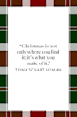 "<p>""Christmas is not only where you find it; it's what you make of it,"" children's book illustrator Trina Schart Hyman wrote in her book<em> <a href=""https://www.amazon.com/Found-Christmas-Trina-Schart-Hyman/dp/0823409147?tag=syn-yahoo-20&ascsubtag=%5Bartid%7C10072.g.34536312%5Bsrc%7Cyahoo-us"" rel=""nofollow noopener"" target=""_blank"" data-ylk=""slk:How Six Found Christmas"" class=""link rapid-noclick-resp"">How Six Found Christmas</a>.</em></p>"