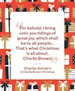 """<p>""""For behold, I bring unto you tidings of great joy, which shall be to all people… That's what Christmas is all about, Charlie Brown.""""</p>"""