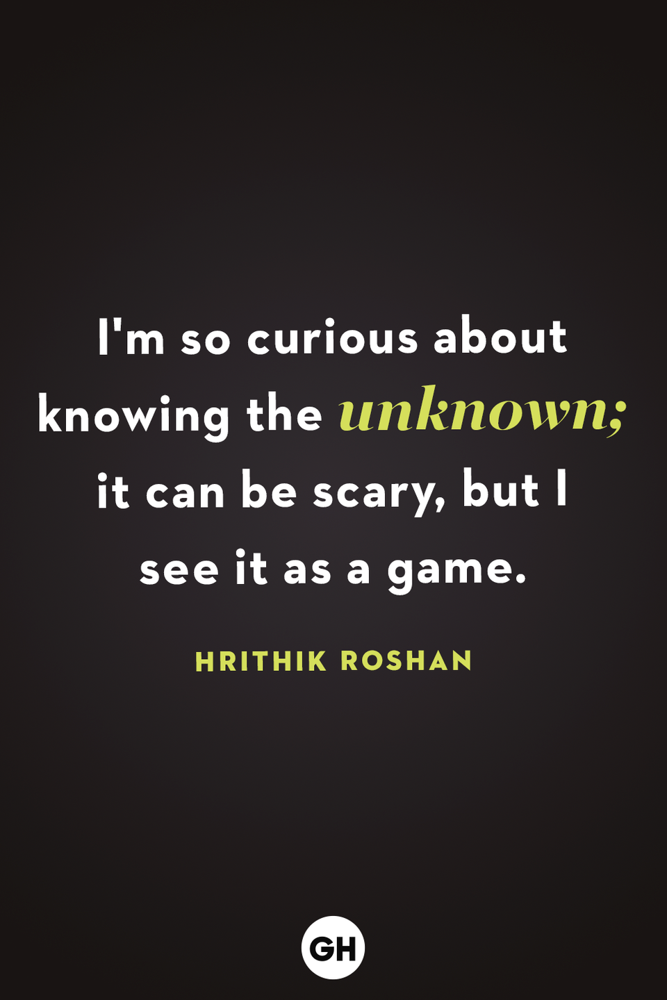 <p>I'm so curious about knowing the unknown; it can be scary, but I see it as a game.</p>