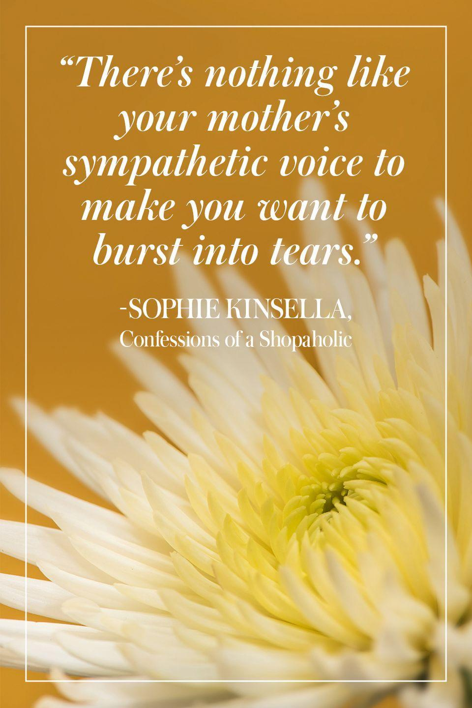 """<p>""""There's nothing like your mother's sympathetic voice to make you want to burst into tears."""" </p><p>- Sophie Kinsella, <em>Confessions of a Shopaholic</em></p>"""