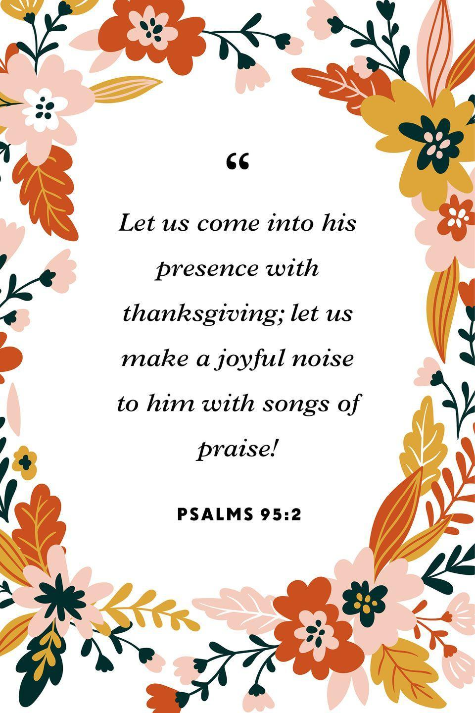 """<p>""""Let us come into his presence with thanksgiving;<br>let us make a joyful noise to him with songs of praise!""""</p>"""