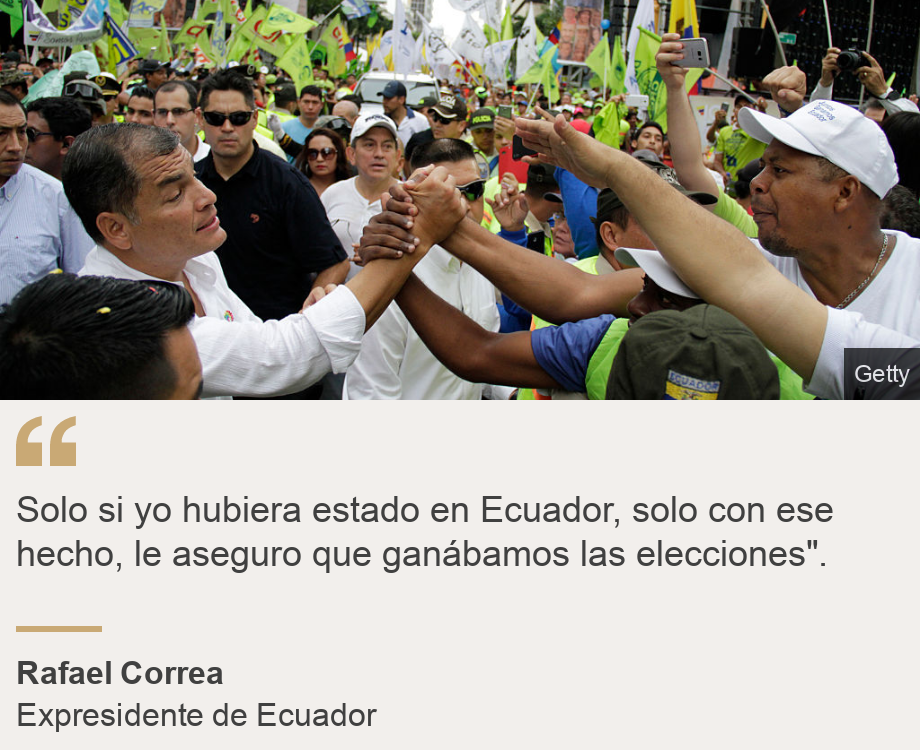 """Solo si yo hubiera estado en Ecuador, solo con ese hecho, le aseguro que ganábamos las elecciones"". "", Source: Rafael Correa , Source description: Expresidente de Ecuador, Image: Rafael Correa"