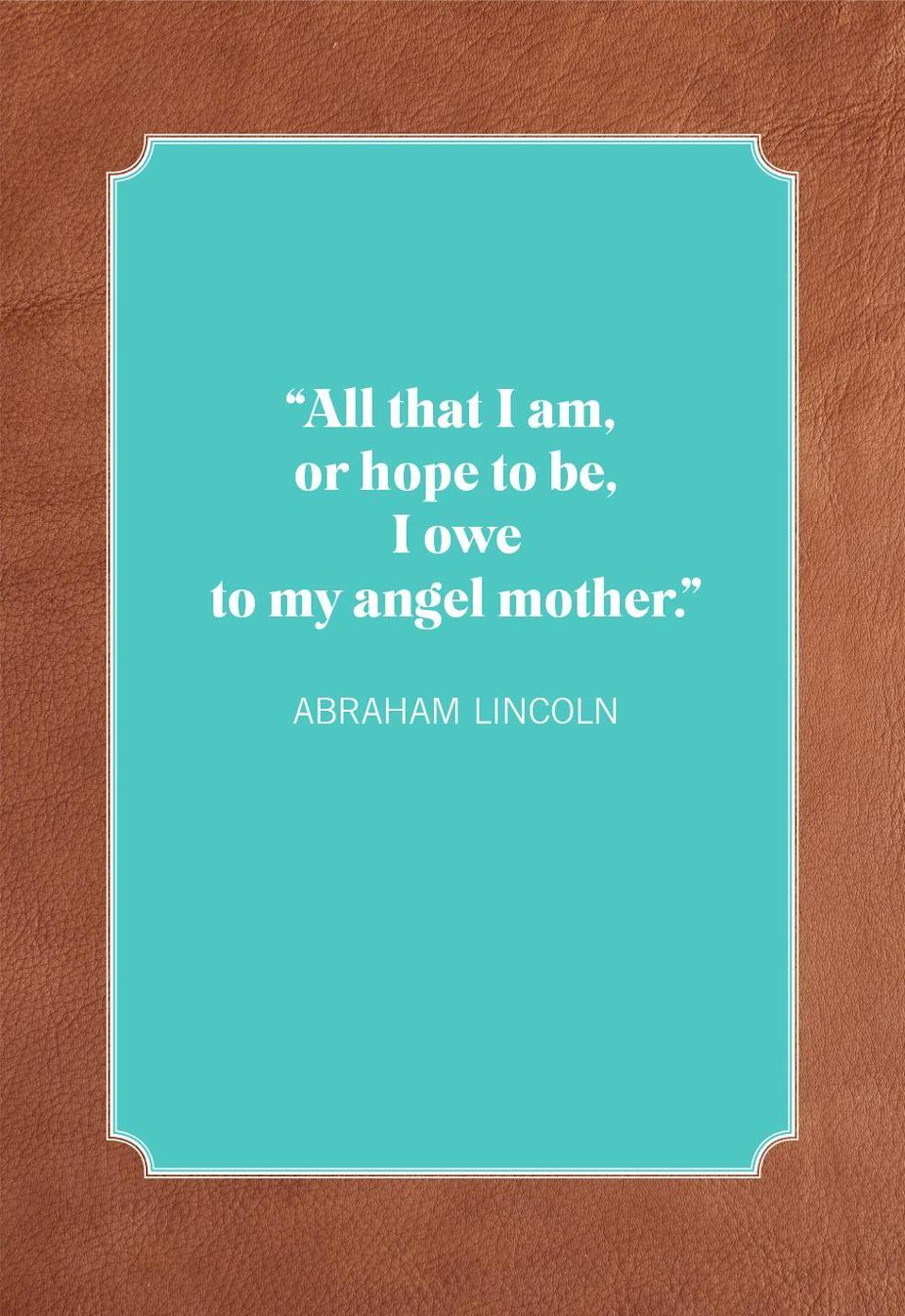 """<p><span>""""All that I am, or hope to be, I owe to my angel mother.""""</span><br></p>"""