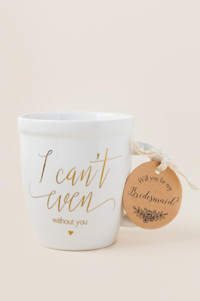 "I Can't Even Without You Bridesmaid Mug, $12; at <a rel=""nofollow"" href=""https://www.francescas.com/product/i-cant-even-without-you-bridesmaid-mug.do?sortby=ourPicks&refType=&from=fn"">Francescas</a>"