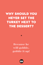 <p>Because he will gobble, gobble it up!</p>
