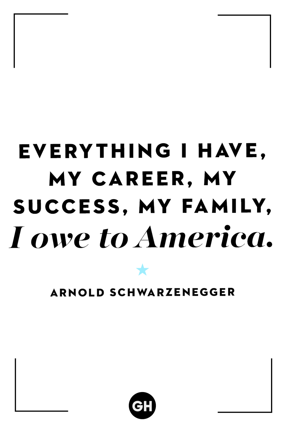 <p>Everything I have, my career, my success, my family, I owe to America.</p>