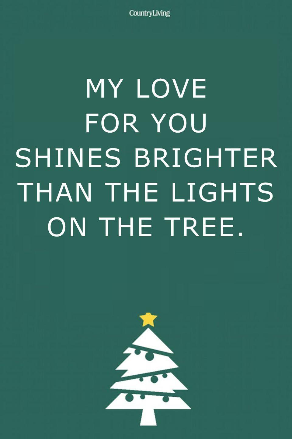 <p>My love for you shines brighter than the lights on the tree. </p>
