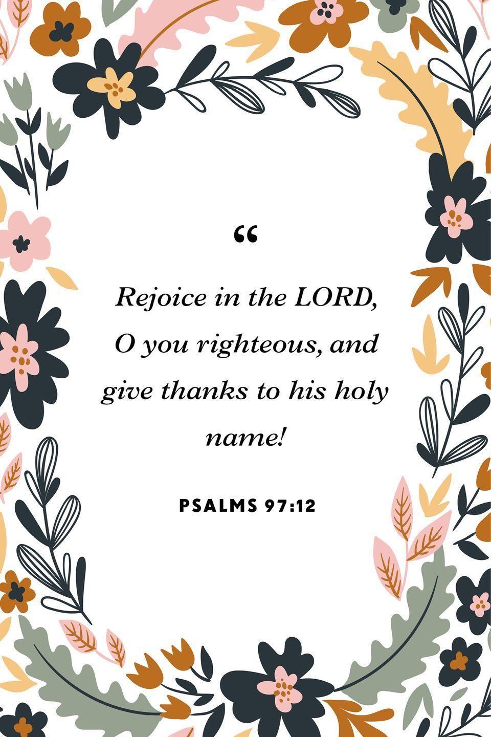 """<p>""""Rejoice in the LORD, O you righteous,<br>and give thanks to his holy name!""""</p>"""