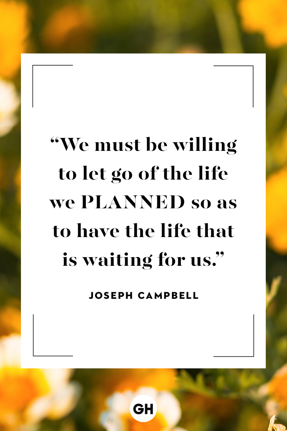 <p>We must be willing to let go of the life we planned so as to have the life that is waiting for us.</p>