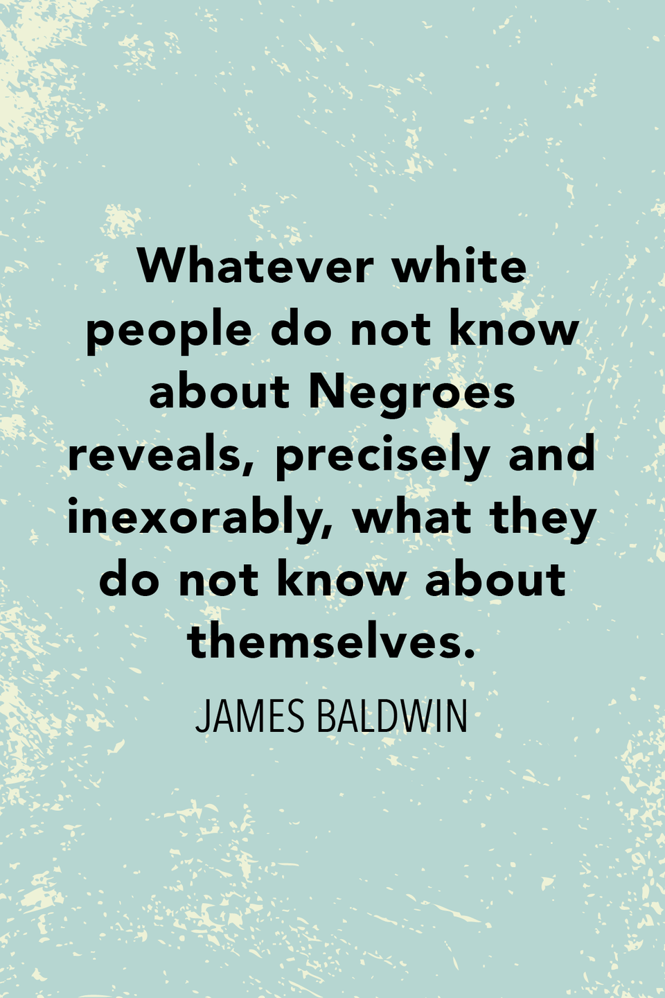"""<p>Baldwin wrote in <em>The Fire Next Time</em>, """"Whatever white people do not know about Negroes reveals, precisely and inexorably, what they do not know about themselves.""""</p>"""