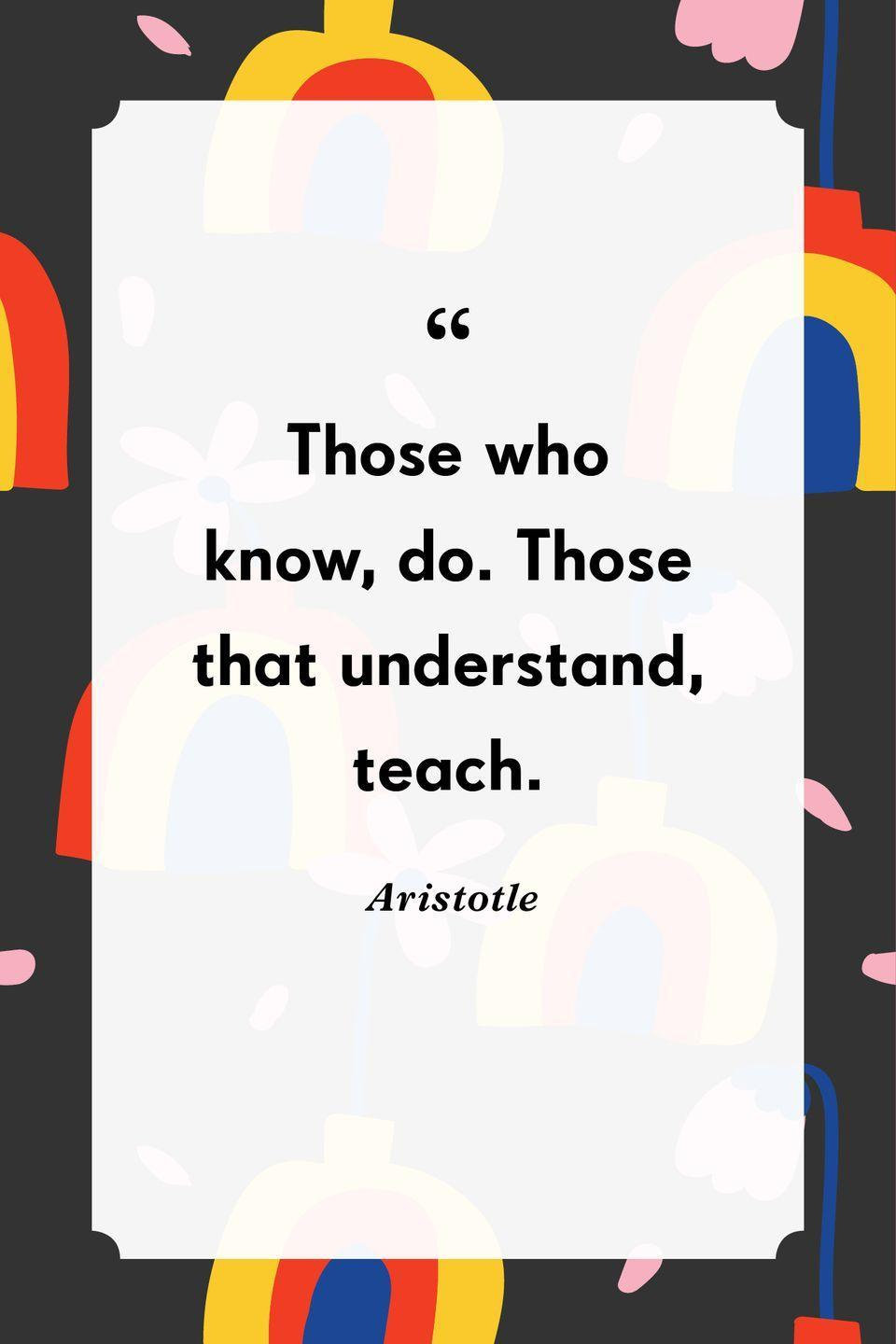 """<p>""""Those who know, do. Those that understand, teach.""""</p>"""
