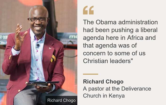 """The Obama administration had been pushing a liberal agenda here in Africa and that agenda was of concern to some of us Christian leaders"""", Source: Richard Chogo, Source description: A pastor at the Deliverance Church in Kenya, Image:"