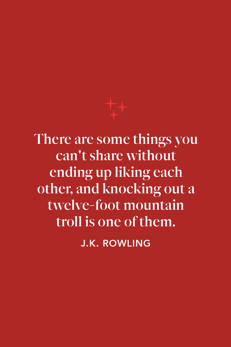 """<p>In <em>The</em> <em>Sorcerer's Stone</em>, Rowling writes of Harry, Ron, and Hermione: """"There are some things you can't share without ending up liking each other, and knocking out a twelve-foot mountain troll is one of them.""""</p>"""
