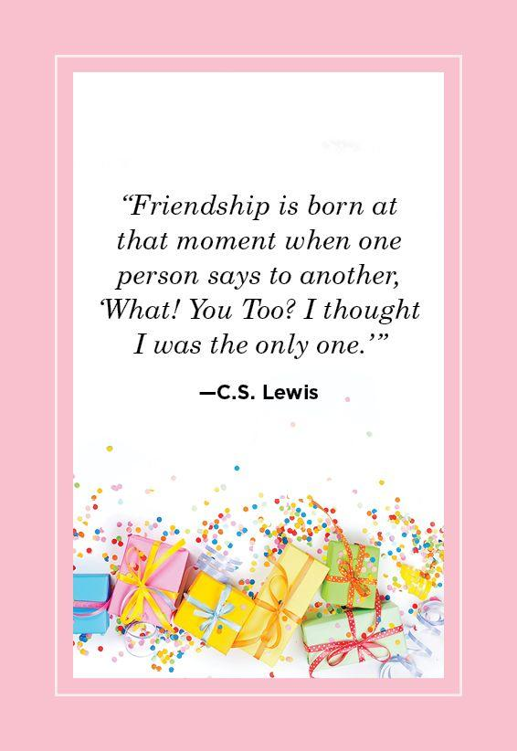 "<p>""Friendship is born at the moment when one person says to another, 'What, You too? I thought I was the only one.' "" </p>"