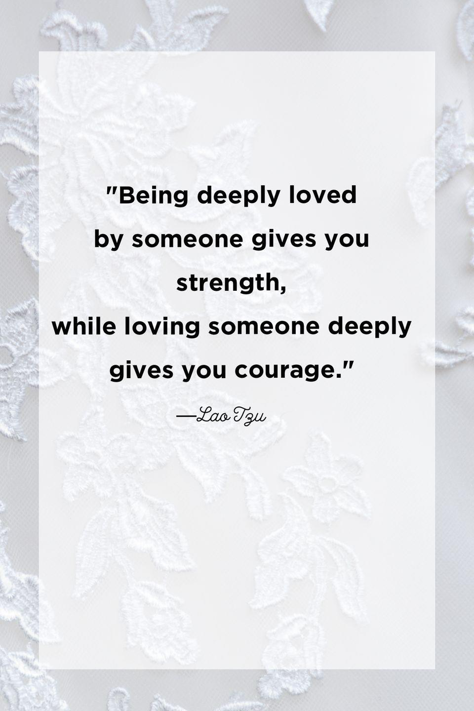 """<p>""""Being deeply loved by someone gives you strength, while loving someone deeply gives you courage.""""</p>"""