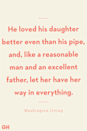 <p>He loved his daughter better even than his pipe, and, like a reasonable man and an excellent father, let her have her way in everything.</p>