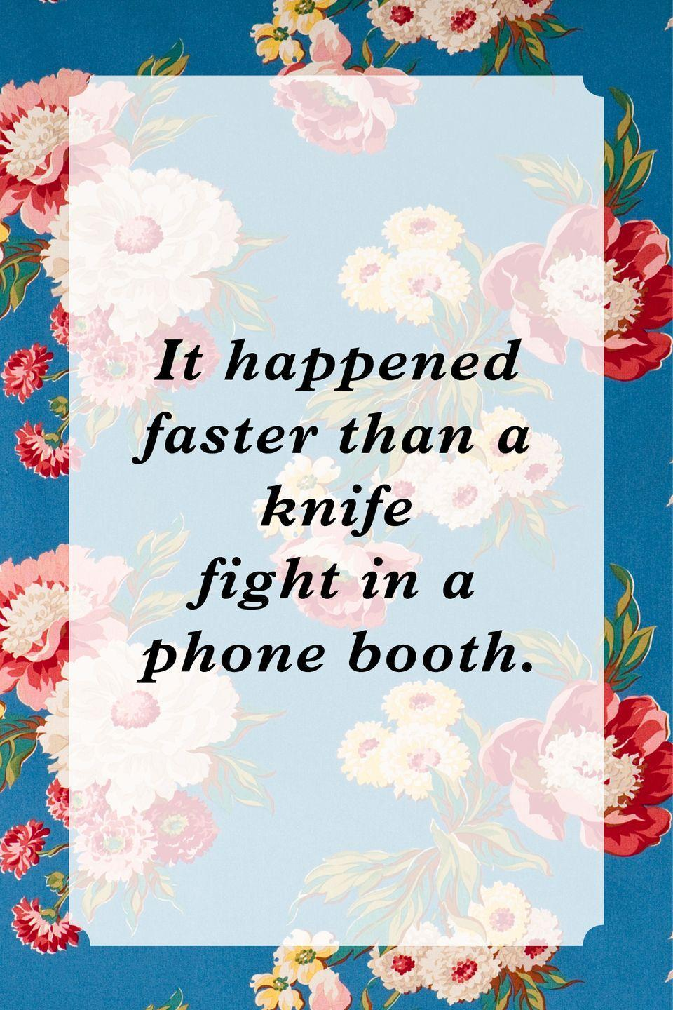 """<p>""""It happened faster than a knife fight in a phone booth.""""</p>"""