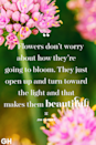 <p>Flowers don't worry about how they're going to bloom. They just open up and turn toward the light and that makes them beautiful.</p><strong>Gustav Mahler</strong>