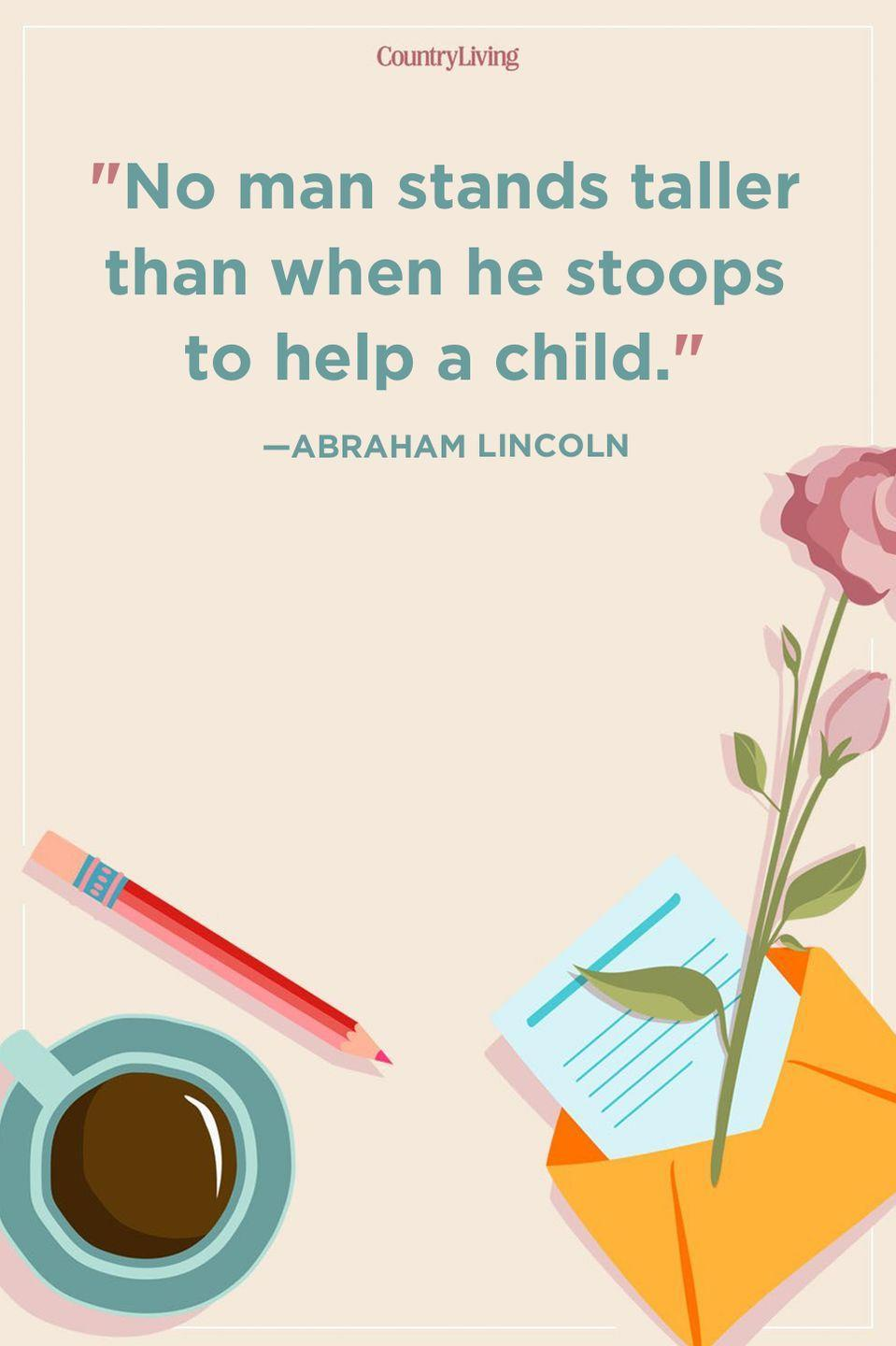 """<p>""""No man stands taller than when he stoops to help a child.""""</p>"""