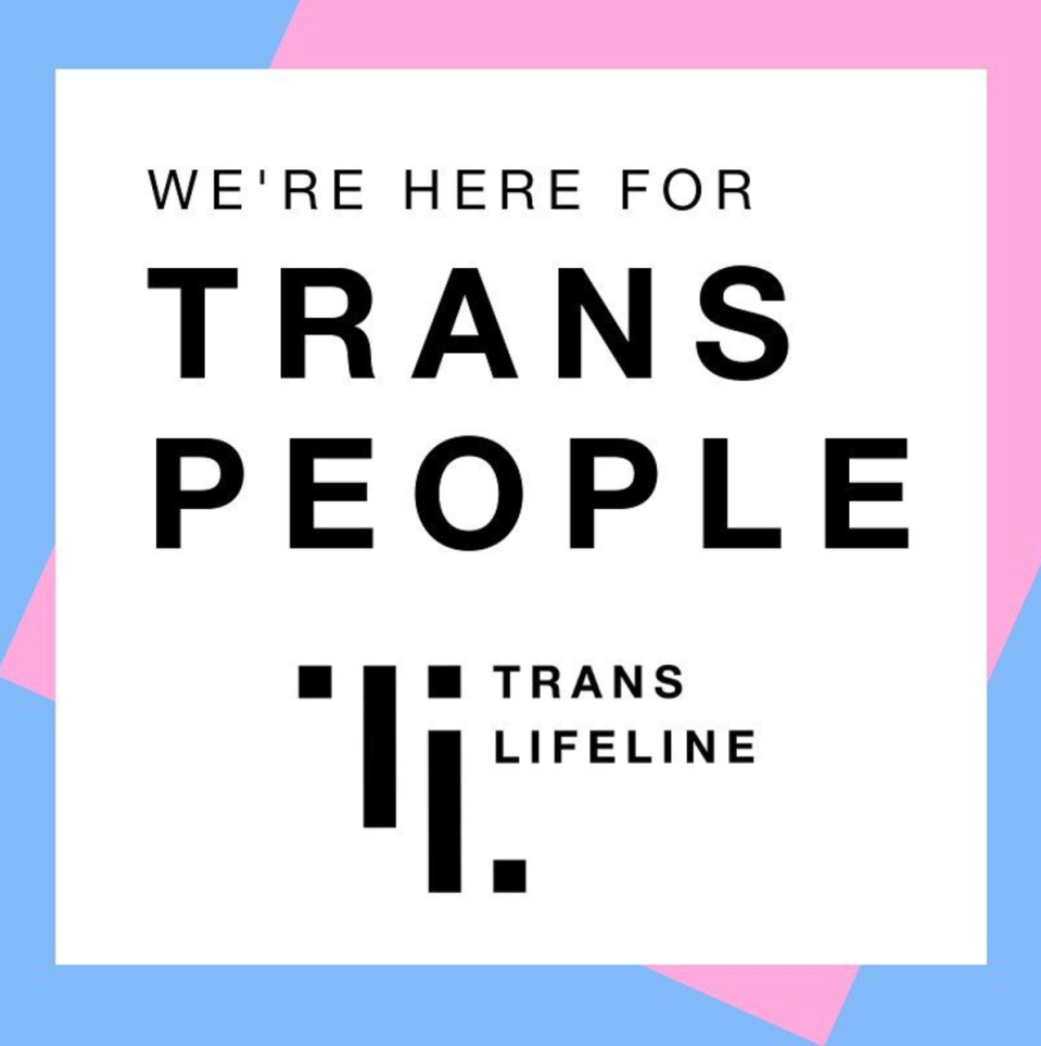 "<p><strong>Why you should donate RN:</strong> It's already proven over and over again, trans people are more likely to be attacked, mentally abused and killed. More specifically trans women of color have been showing the highest numbers of those attacked. According to <a href=""https://www.hrc.org/resources/violence-against-the-trans-and-gender-non-conforming-community-in-2020"" rel=""nofollow noopener"" target=""_blank"" data-ylk=""slk:HRC"" class=""link rapid-noclick-resp"">HRC</a>, 2019 saw more than 27 trans deaths with the majority of those deaths being trans women of color. </p><p>The first ever crisis hotline for trans people was established recently, and they need all the help they can get. With a monetary donation, you can help <a href=""https://www.translifeline.org/"" rel=""nofollow noopener"" target=""_blank"" data-ylk=""slk:Trans Lifeline"" class=""link rapid-noclick-resp"">Trans Lifeline</a> expand their programs to be even more diverse and inclusive of Black, indigenous, and people of color. </p>"