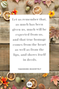 <p>Let us remember that, as much has been given us, much will be expected from us, and that true homage comes from the heart as well as from the lips, and shows itself in deeds.</p>
