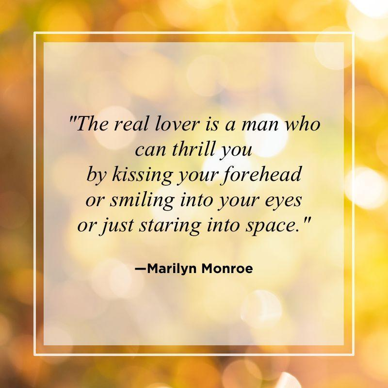 """<p>""""The real lover is a man who can thrill you by kissing your forehead or smiling into your eyes or just staring into space.""""</p>"""