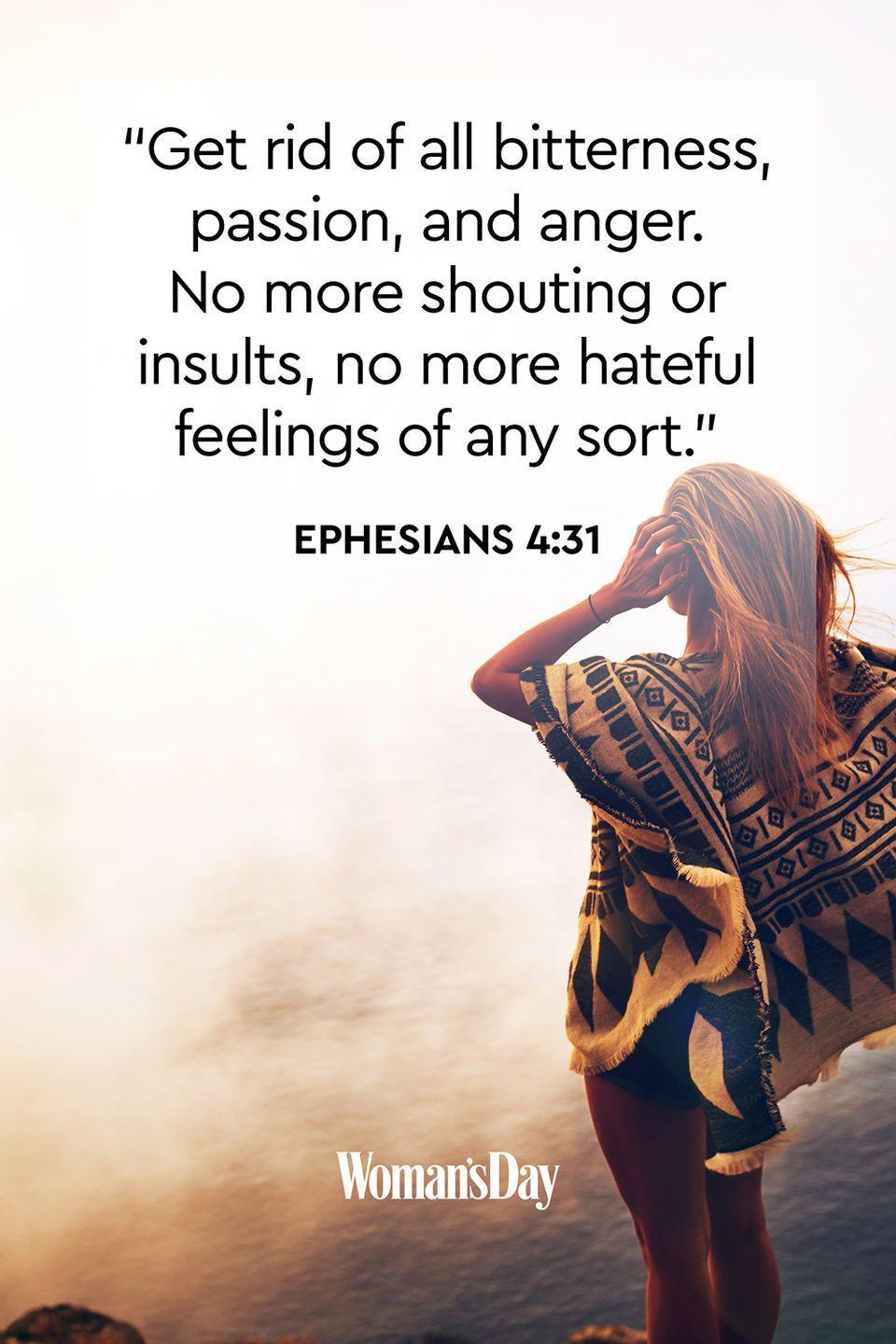 """<p>""""Get rid of all bitterness, passion, and anger. No more shouting or insults, no more hateful feelings of any sort.""""</p><p><strong>The Good News:</strong> An angry person often pushes those around them away. When confronted with a situation that makes you angry, choose to remain calm and talk things out rather than fighting with the other person. </p>"""