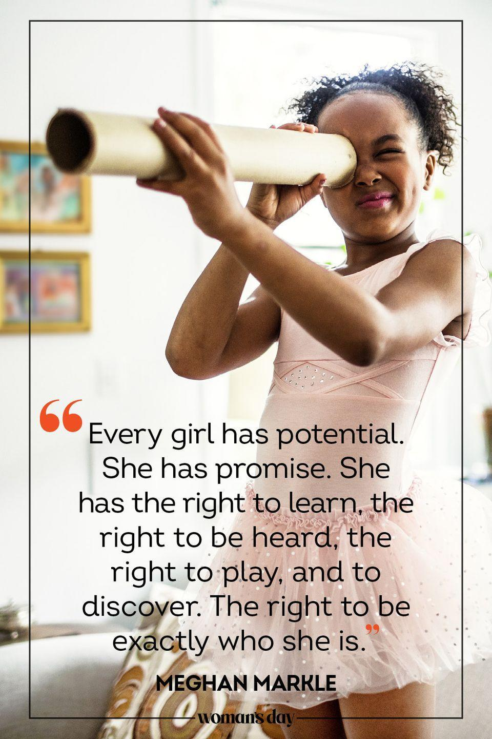 """<p>""""Every girl has potential. She has promise. She has the right to learn, the right to be heard, the right to play, and to discover. The right to be exactly who she is."""" — Meghan Markle</p>"""