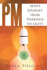 """""""PM: Man's Journey from Darkness to Light"""" By Paula Polcini"""