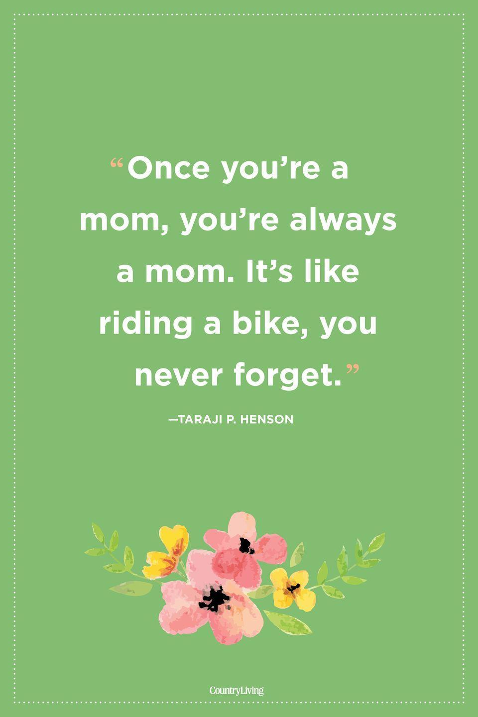 "<p>""Once you're a mom, you're always a mom. It's like riding a bike, you never forget."" </p>"