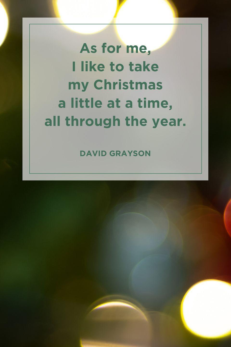 """<p>""""As for me, I like to take my Christmas a little at a time, all through the year.""""</p>"""