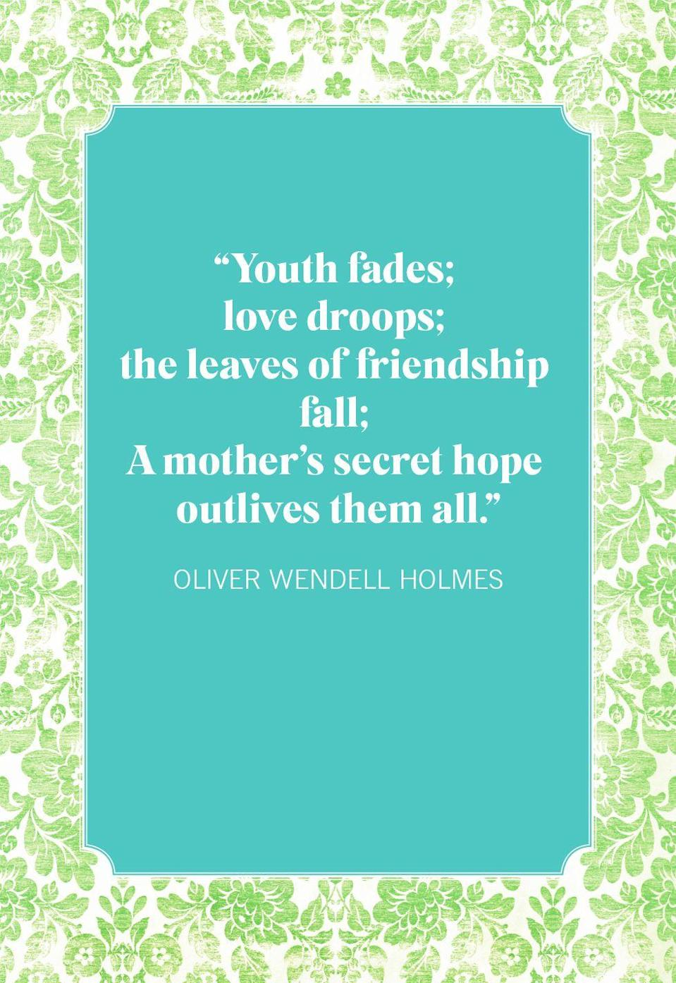 """<p>""""Youth fades; love droops; the leaves of friendship fall; A mother's secret hope outlives them all.""""</p>"""
