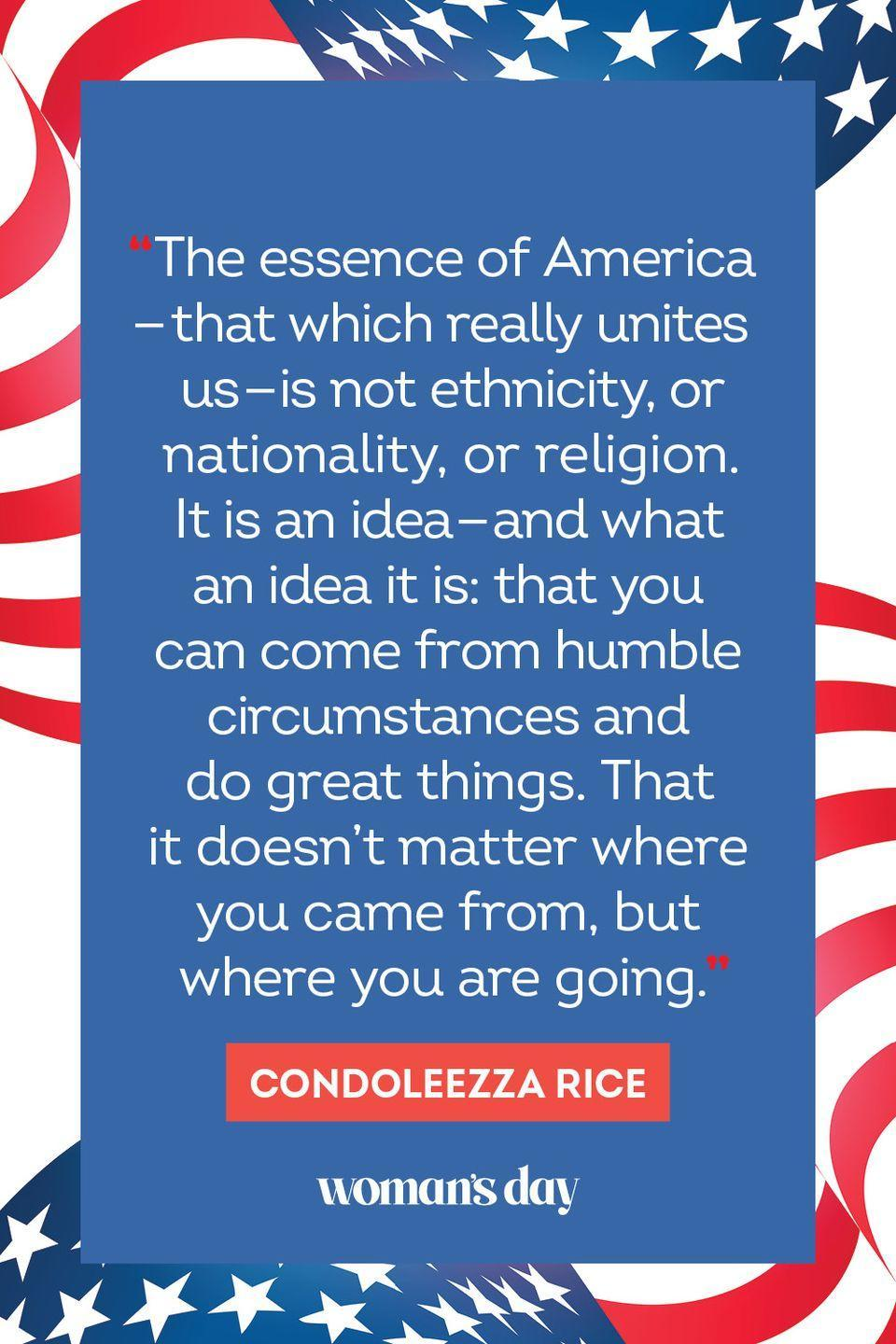 """<p>""""The essence of America — that which really unites us — is not ethnicity, or nationality, or religion. It is an idea — and what an idea it is: that you can come from humble circumstances and do great things. That it doesn't matter where you come from, but where you are going."""" </p>"""