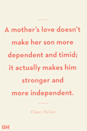 <p>A mother's love doesn't make her son more dependent and timid; it actually makes him stronger and more independent. </p>