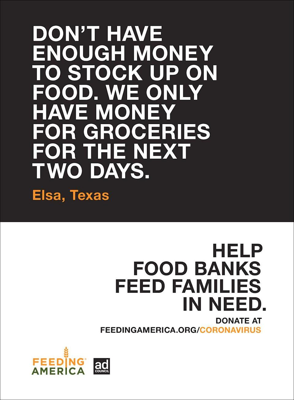 """<p><em>""""Don't have enough money to stock up on food. We only have money for groceries for the next two days. """"—Elsa, Texas </em></p><p>Help book banks feed families in need. Donate <a href=""""https://www.feedingamerica.org/coronavirus.%20%EF%BB%BF"""" rel=""""nofollow noopener"""" target=""""_blank"""" data-ylk=""""slk:here."""" class=""""link rapid-noclick-resp"""">here.</a> </p>"""