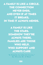 <p>A family is like a circle.</p><p>The connection never ends,</p><p>and even if at times it breaks,</p><p>in time it always mends.</p><p>A family is like the stars.</p><p>Somehow they're always there.</p><p>Families are those who help,</p><p>who support and always care.</p>