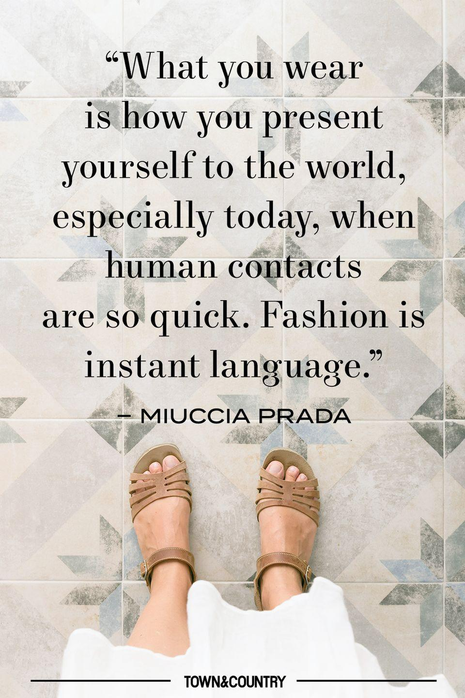 """<p>""""What you wear is how you present yourself to the world, especially today, when human contacts are so quick. Fashion is instant language."""" </p><p>– Miuccia Prada </p>"""