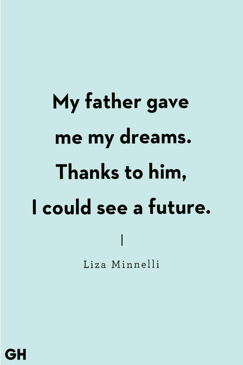 <p>My father gave me my dreams. Thanks to him, I could see a future.</p>