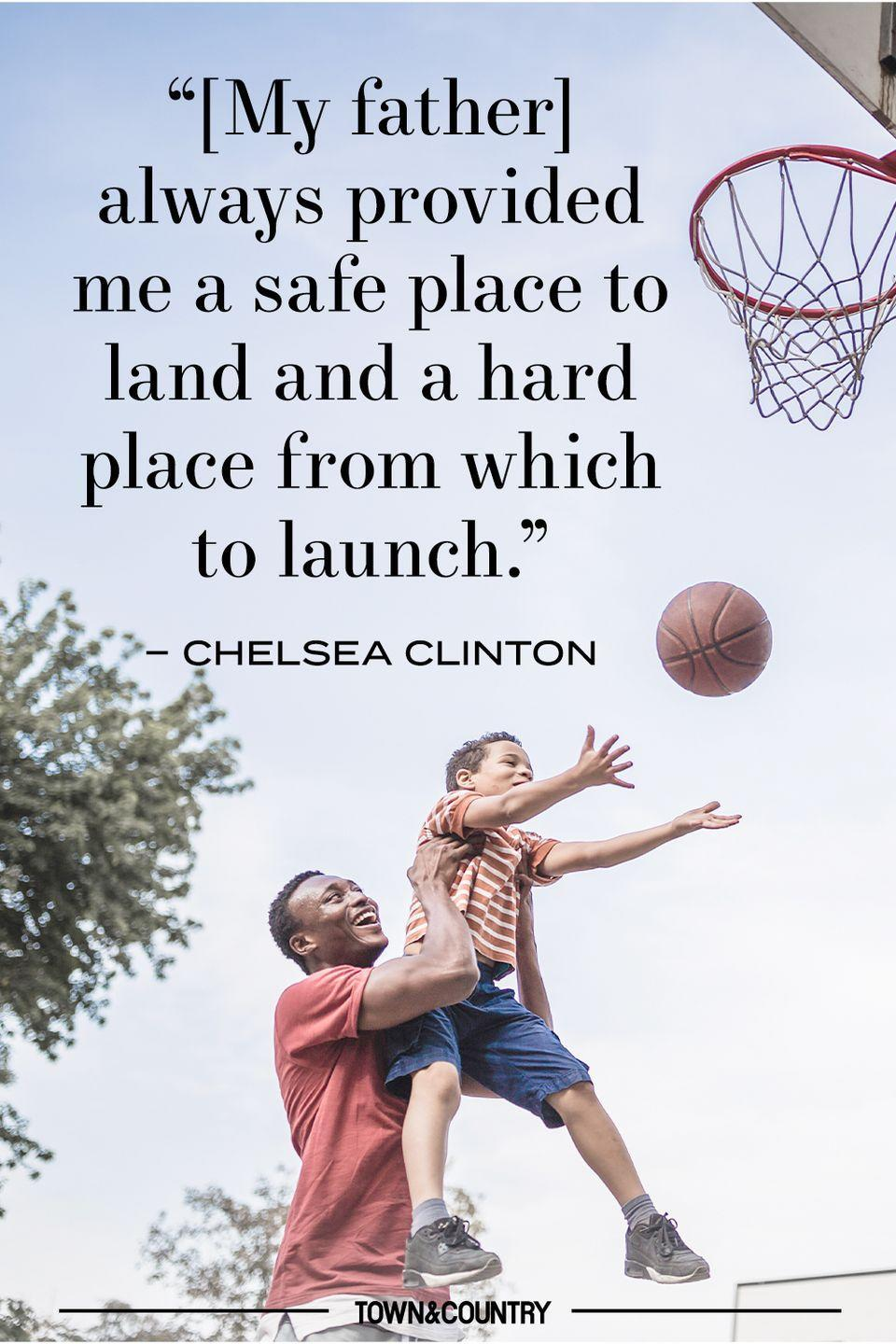 "<p>""[My father] always provided me a safe place to land and a hard place from which to launch."" </p><p>– Chelsea Clinton</p>"