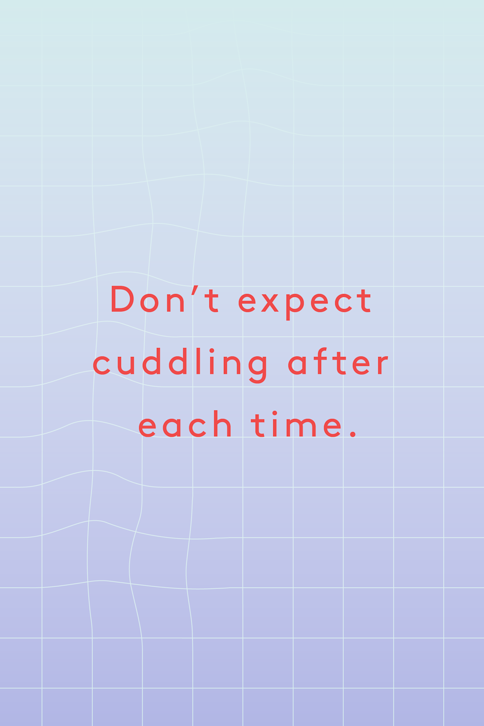 """<p><strong>Don't expect cuddling after each time.</strong></p><p>""""Don't be hurt if your partner wants to come and hang up. Understand how to launch them, then let them fly. If your partner's the one giving you the pleasure, let the last sound they hear be the panting post-orgasmic shudder they love. Then hang up."""" -<a href=""""https://kathleenkbooks.com/"""" rel=""""nofollow noopener"""" target=""""_blank"""" data-ylk=""""slk:Kathleen K."""" class=""""link rapid-noclick-resp"""">Kathleen K.</a></p>"""