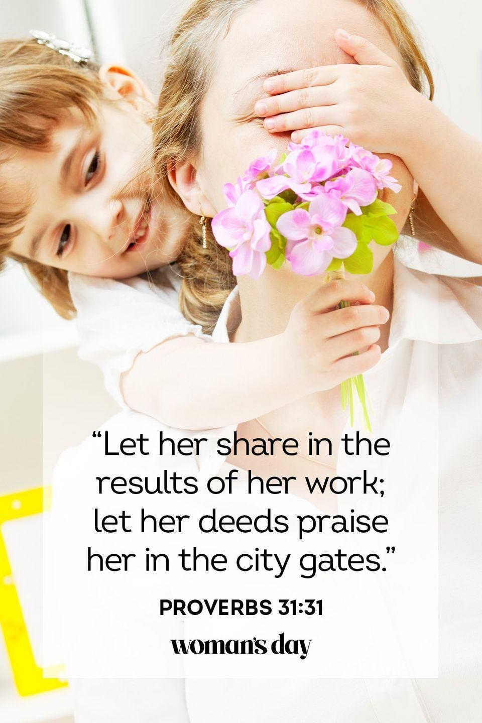 "<p>""Let her share in the results of her work; let her deeds praise her in the city gates.""</p><p><strong>The Good News: </strong>A mother who lives well and raises her children well should be celebrated and will be rewarded. </p>"