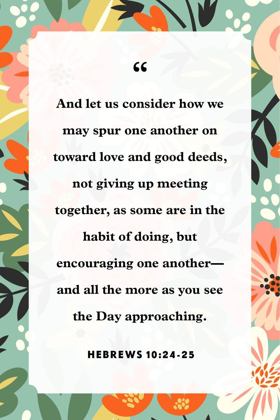 "<p>""And let us consider how we may spur one another on toward love and good deeds, not giving up meeting together, as some are in the habit of doing, but encouraging one another—and all the more as you see the Day approaching.""</p>"